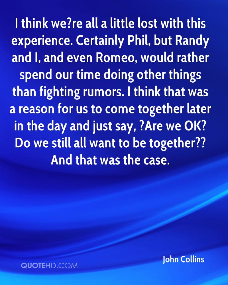 I think we?re all a little lost with this experience. Certainly Phil, but Randy and I, and even Romeo, would rather spend our time doing other things than fighting rumors. I think that was a reason for us to come together later in the day and just say, ?Are we OK? Do we still all want to be together?? And that was the case.