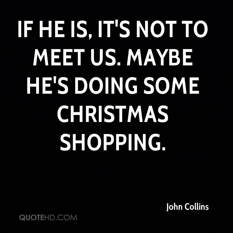 If he is, it's not to meet us. Maybe he's doing some Christmas shopping.