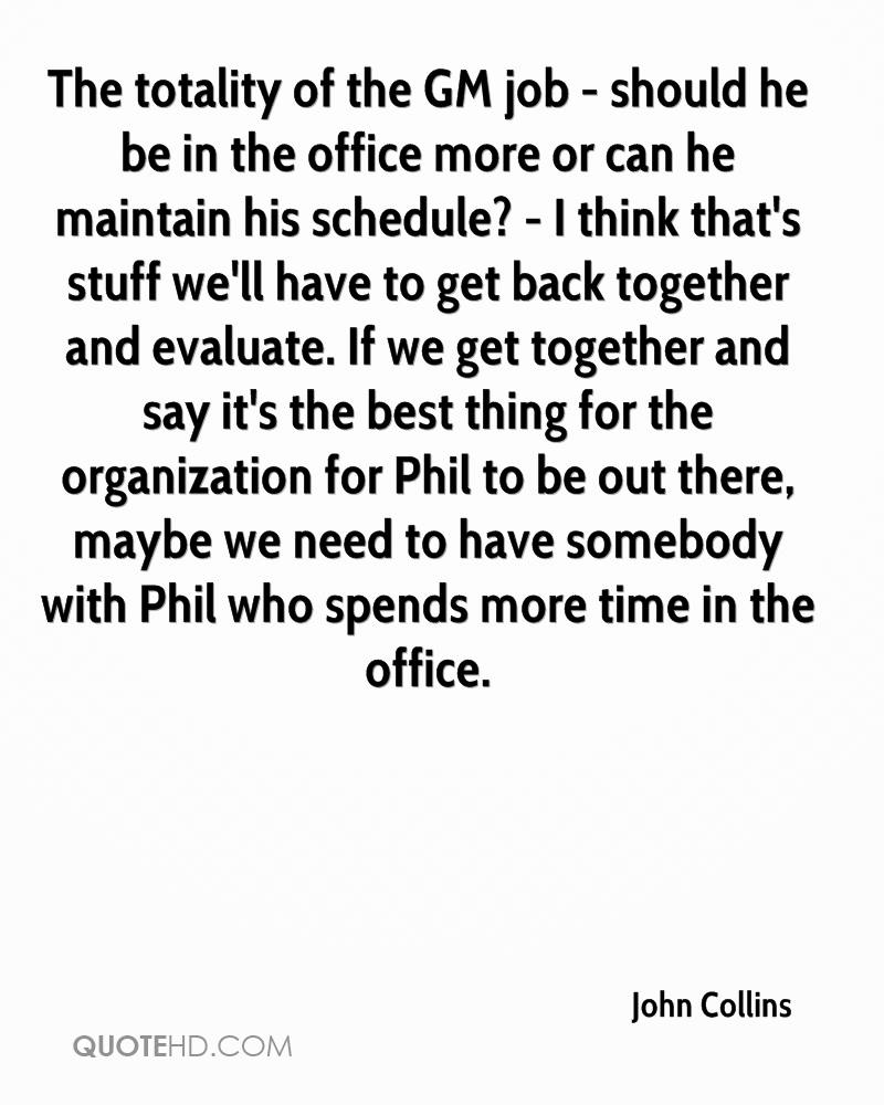 The totality of the GM job - should he be in the office more or can he maintain his schedule? - I think that's stuff we'll have to get back together and evaluate. If we get together and say it's the best thing for the organization for Phil to be out there, maybe we need to have somebody with Phil who spends more time in the office.