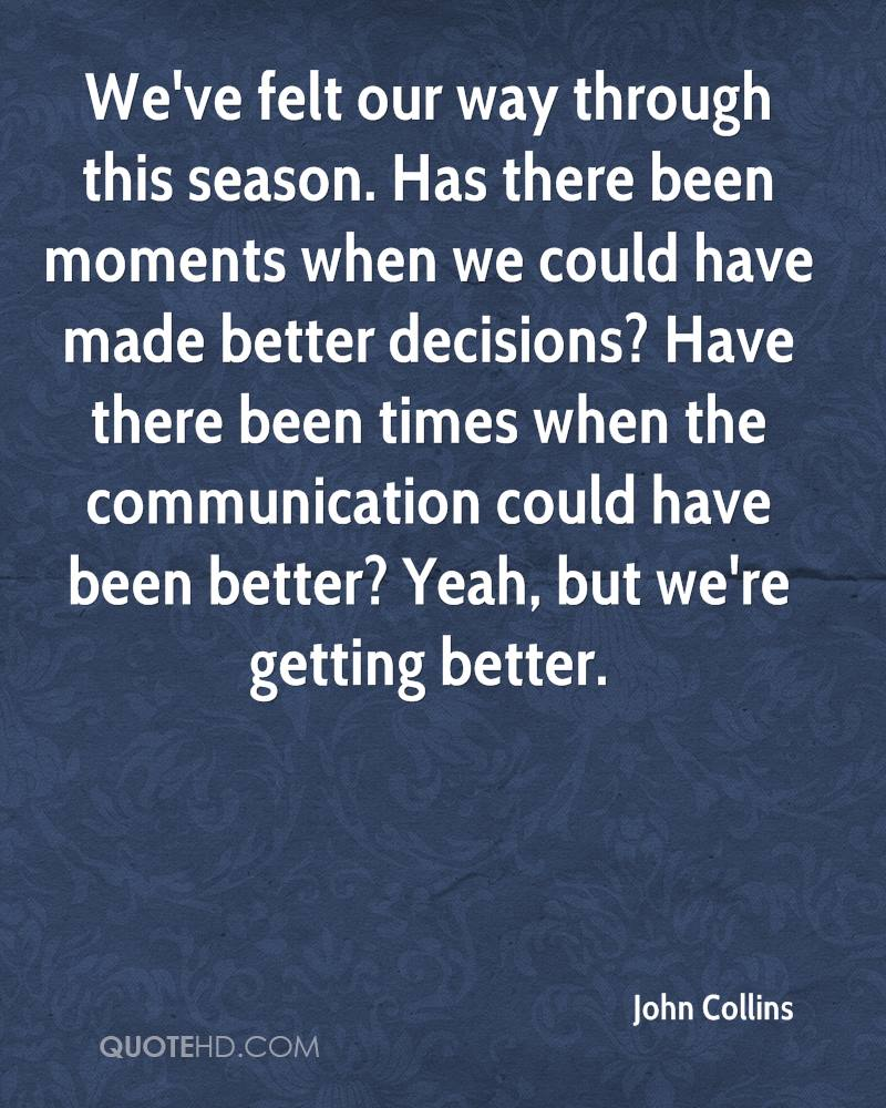We've felt our way through this season. Has there been moments when we could have made better decisions? Have there been times when the communication could have been better? Yeah, but we're getting better.