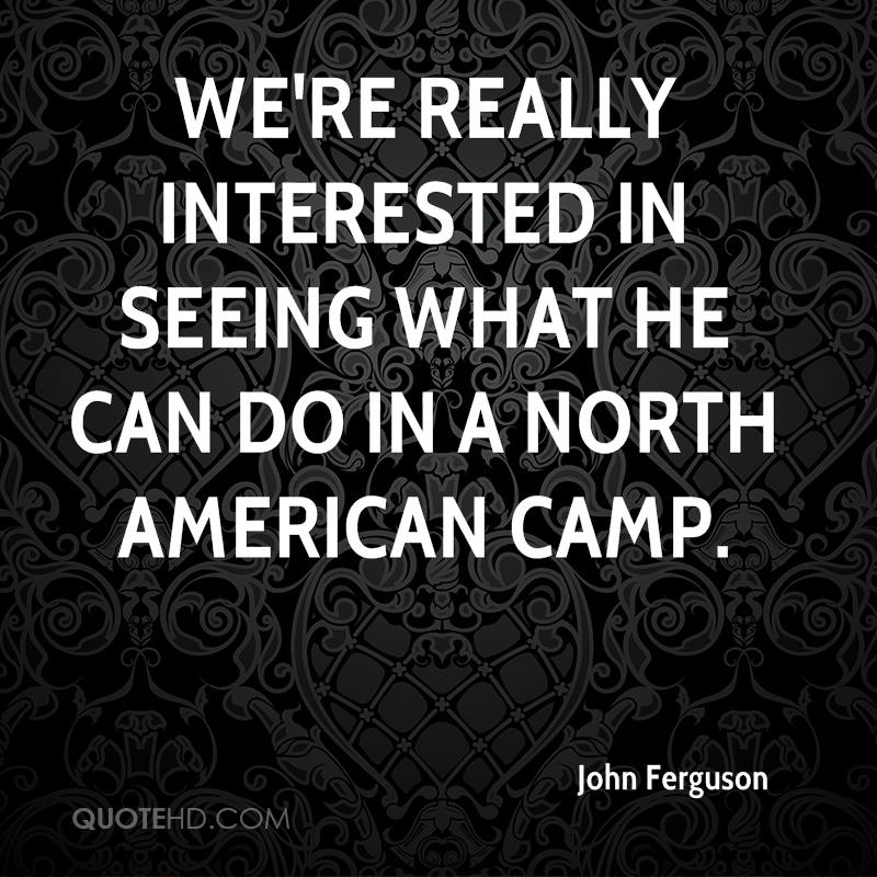 We're really interested in seeing what he can do in a North American camp.
