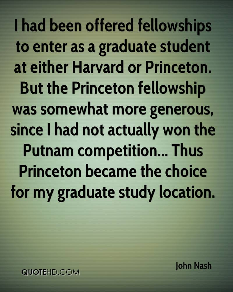 I had been offered fellowships to enter as a graduate student at either Harvard or Princeton. But the Princeton fellowship was somewhat more generous, since I had not actually won the Putnam competition... Thus Princeton became the choice for my graduate study location.