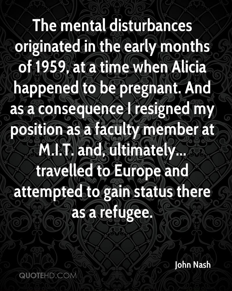 The mental disturbances originated in the early months of 1959, at a time when Alicia happened to be pregnant. And as a consequence I resigned my position as a faculty member at M.I.T. and, ultimately... travelled to Europe and attempted to gain status there as a refugee.