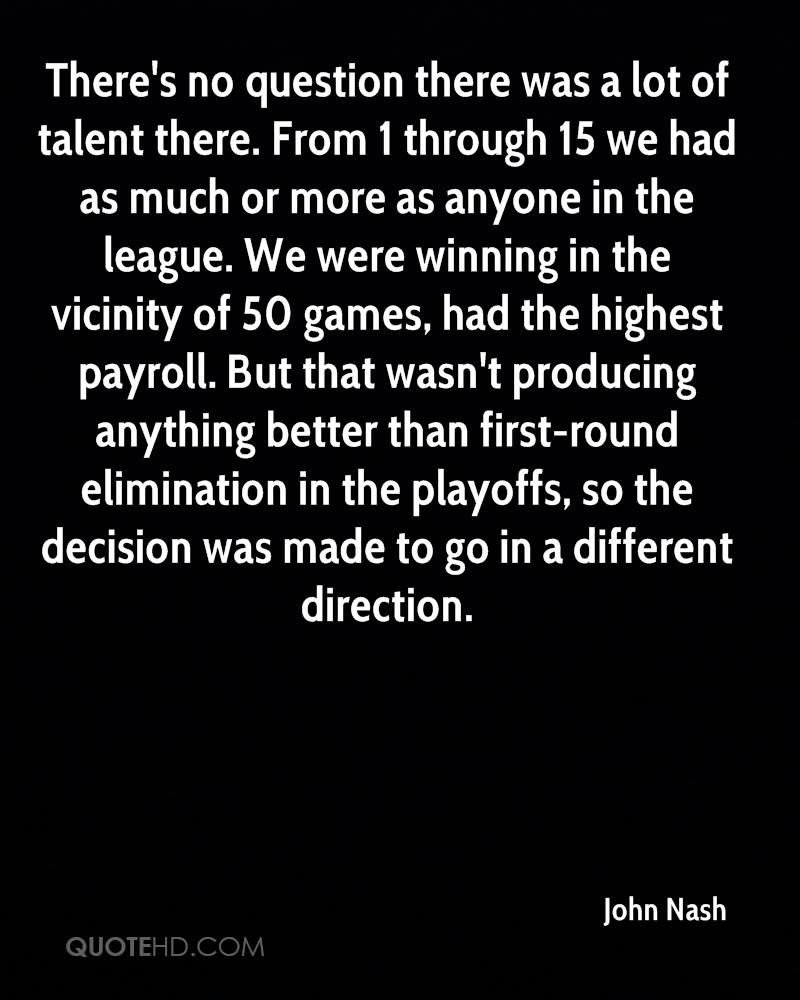 There's no question there was a lot of talent there. From 1 through 15 we had as much or more as anyone in the league. We were winning in the vicinity of 50 games, had the highest payroll. But that wasn't producing anything better than first-round elimination in the playoffs, so the decision was made to go in a different direction.
