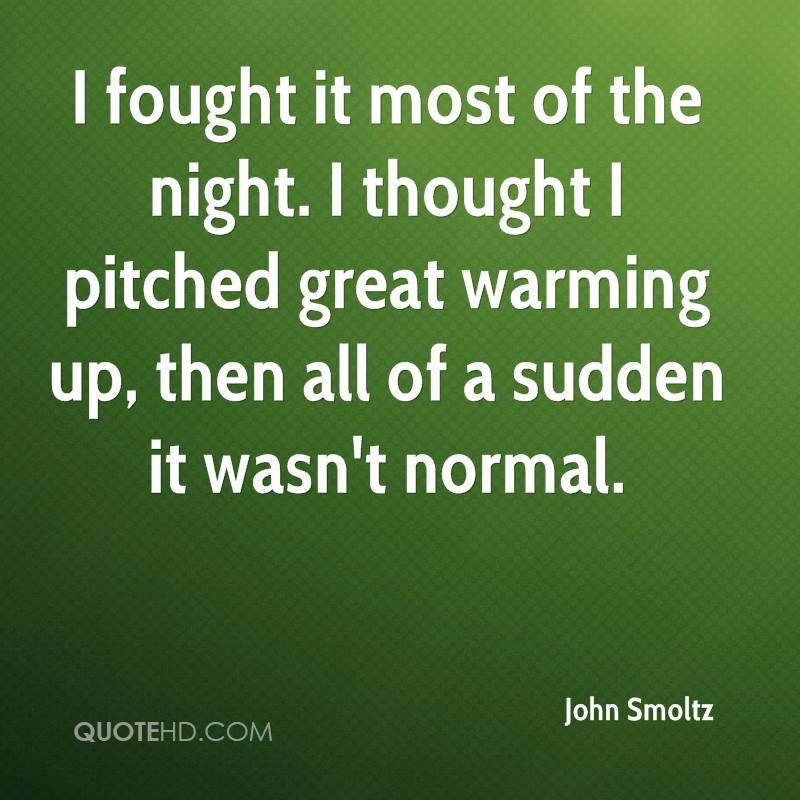 I fought it most of the night. I thought I pitched great warming up, then all of a sudden it wasn't normal.
