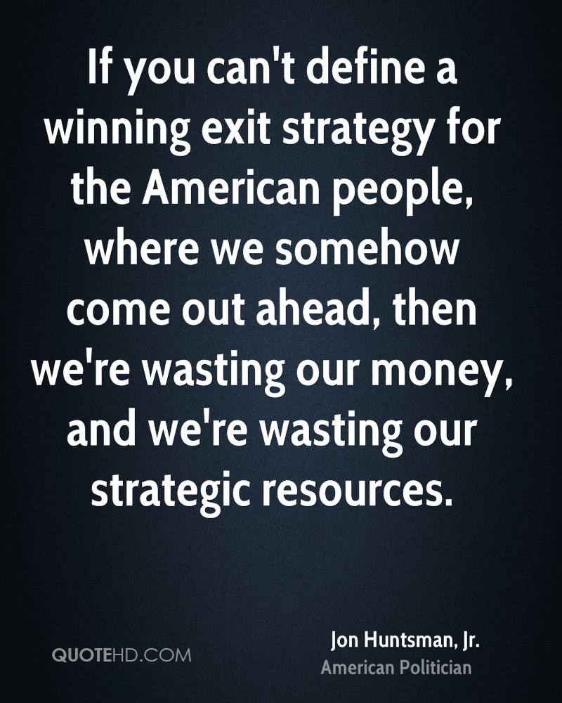 If you can't define a winning exit strategy for the American people, where we somehow come out ahead, then we're wasting our money, and we're wasting our strategic resources.