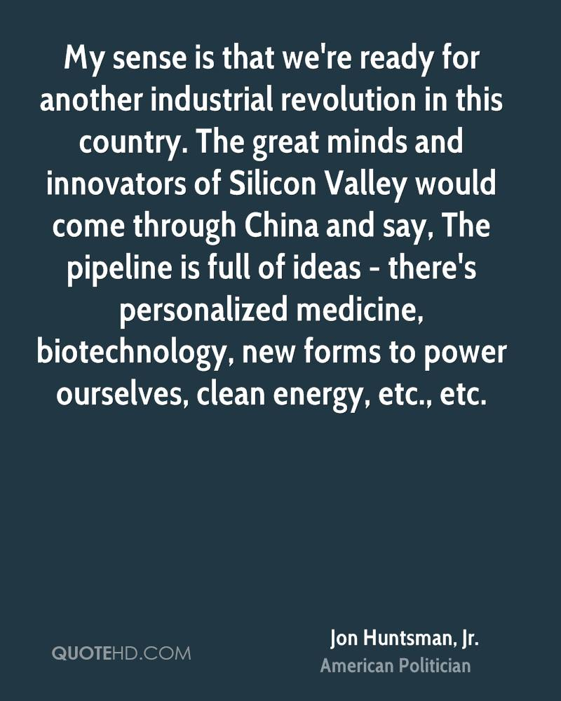 My sense is that we're ready for another industrial revolution in this country. The great minds and innovators of Silicon Valley would come through China and say, The pipeline is full of ideas - there's personalized medicine, biotechnology, new forms to power ourselves, clean energy, etc., etc.