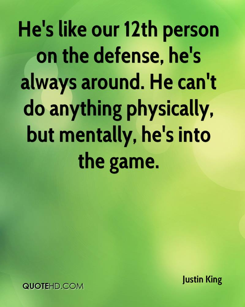 He's like our 12th person on the defense, he's always around. He can't do anything physically, but mentally, he's into the game.