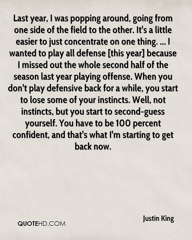 Last year, I was popping around, going from one side of the field to the other. It's a little easier to just concentrate on one thing. ... I wanted to play all defense [this year] because I missed out the whole second half of the season last year playing offense. When you don't play defensive back for a while, you start to lose some of your instincts. Well, not instincts, but you start to second-guess yourself. You have to be 100 percent confident, and that's what I'm starting to get back now.