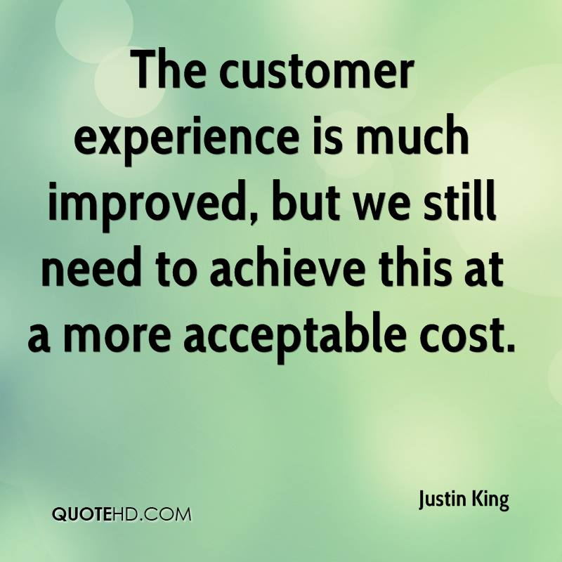 The customer experience is much improved, but we still need to achieve this at a more acceptable cost.