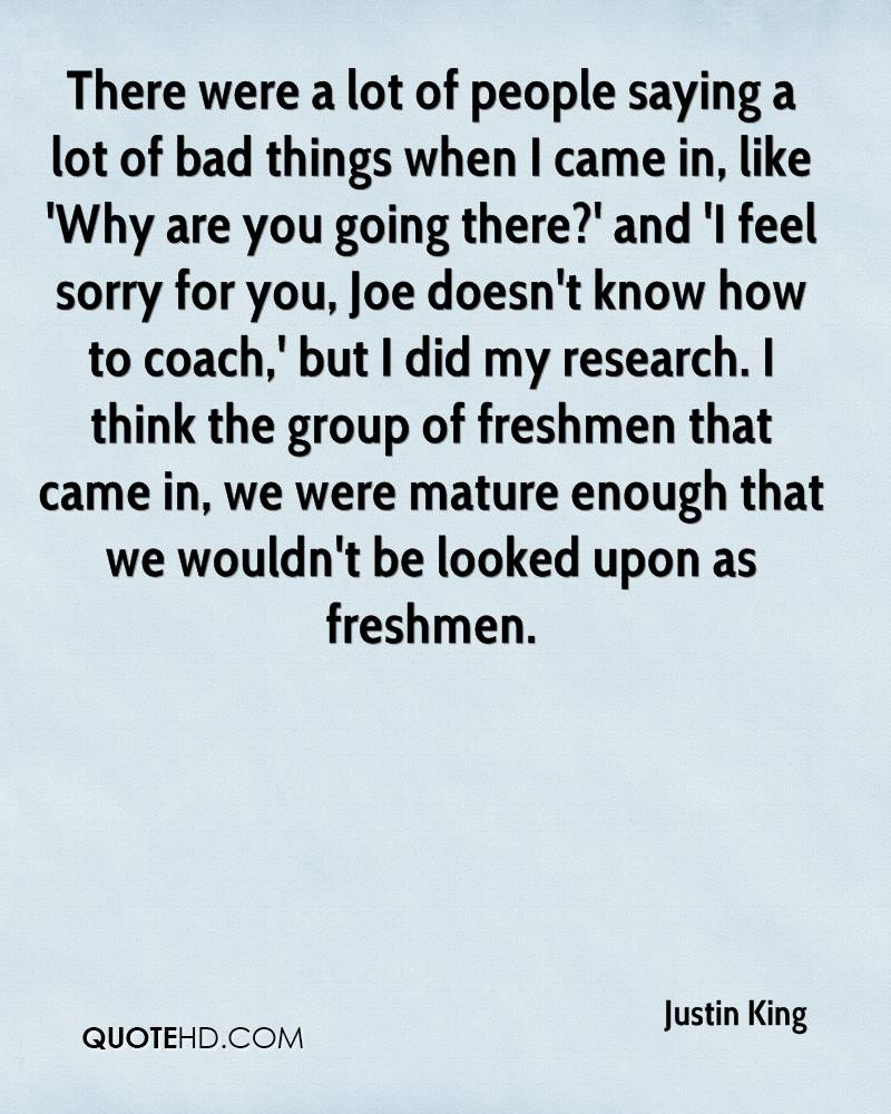 There were a lot of people saying a lot of bad things when I came in, like 'Why are you going there?' and 'I feel sorry for you, Joe doesn't know how to coach,' but I did my research. I think the group of freshmen that came in, we were mature enough that we wouldn't be looked upon as freshmen.