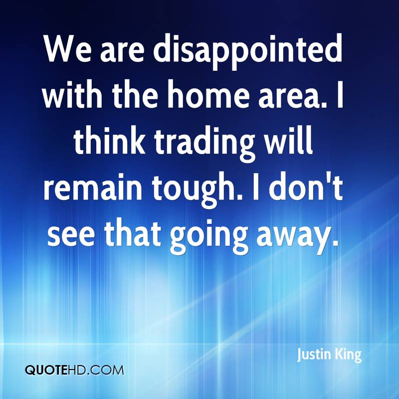 We are disappointed with the home area. I think trading will remain tough. I don't see that going away.