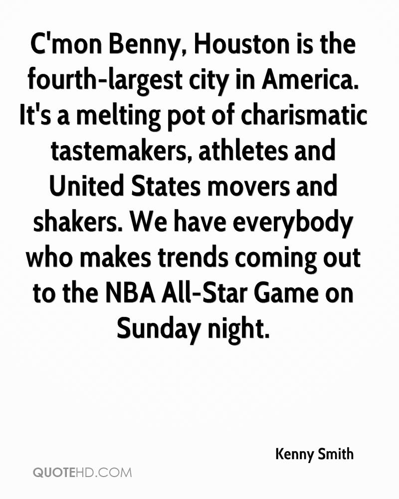 C'mon Benny, Houston is the fourth-largest city in America. It's a melting pot of charismatic tastemakers, athletes and United States movers and shakers. We have everybody who makes trends coming out to the NBA All-Star Game on Sunday night.