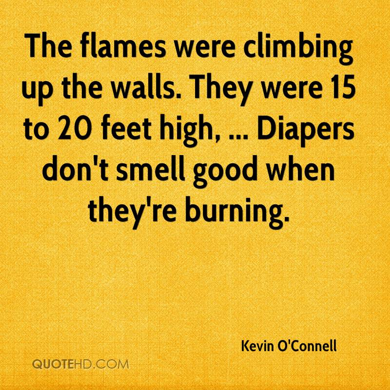 The flames were climbing up the walls. They were 15 to 20 feet high, ... Diapers don't smell good when they're burning.