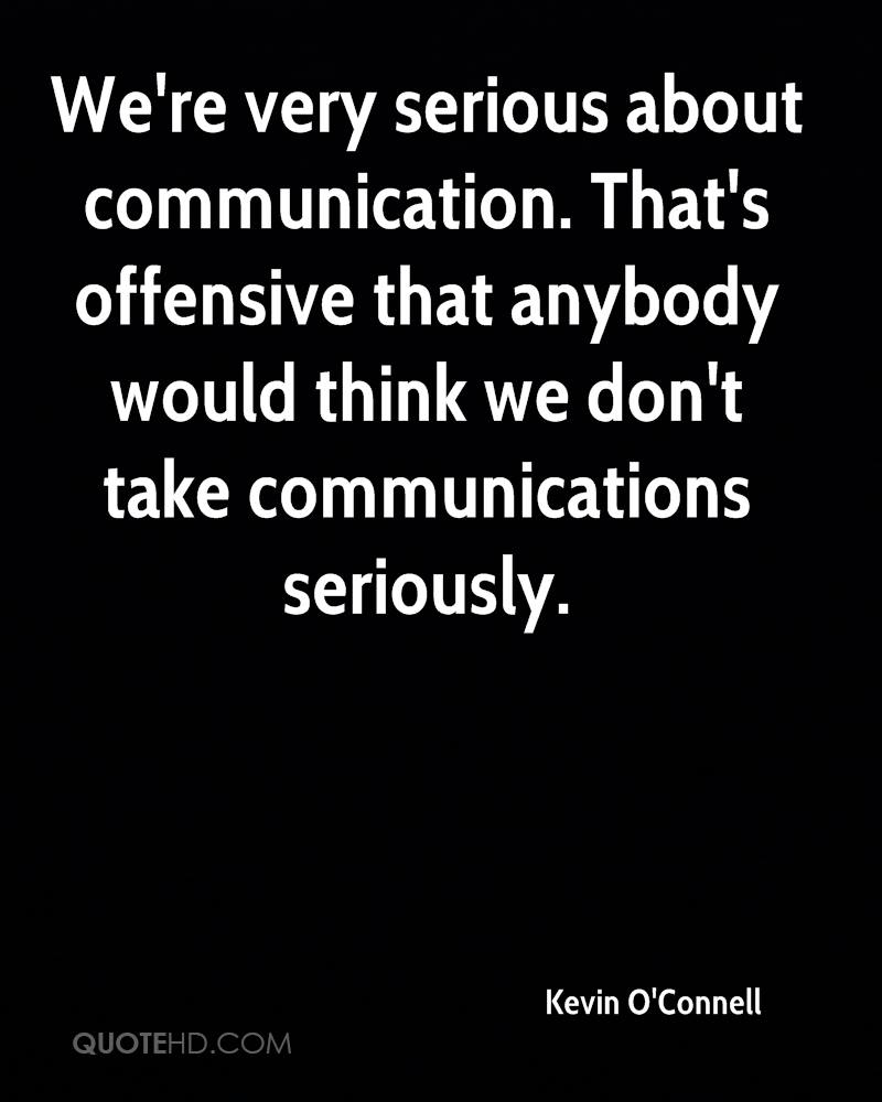 We're very serious about communication. That's offensive that anybody would think we don't take communications seriously.