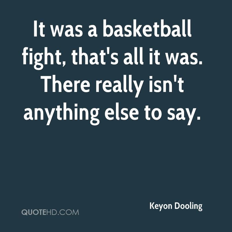 It was a basketball fight, that's all it was. There really isn't anything else to say.