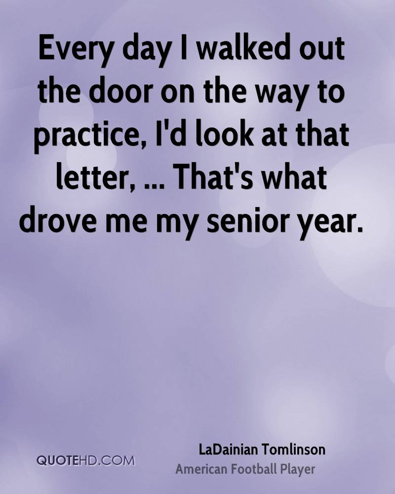 Every day I walked out the door on the way to practice, I'd look at that letter, ... That's what drove me my senior year.