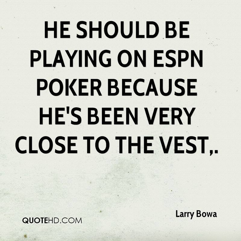 He should be playing on ESPN poker because he's been very close to the vest.