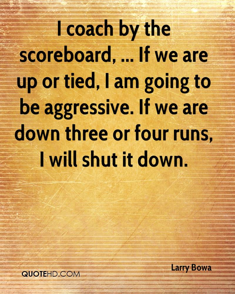 I coach by the scoreboard, ... If we are up or tied, I am going to be aggressive. If we are down three or four runs, I will shut it down.
