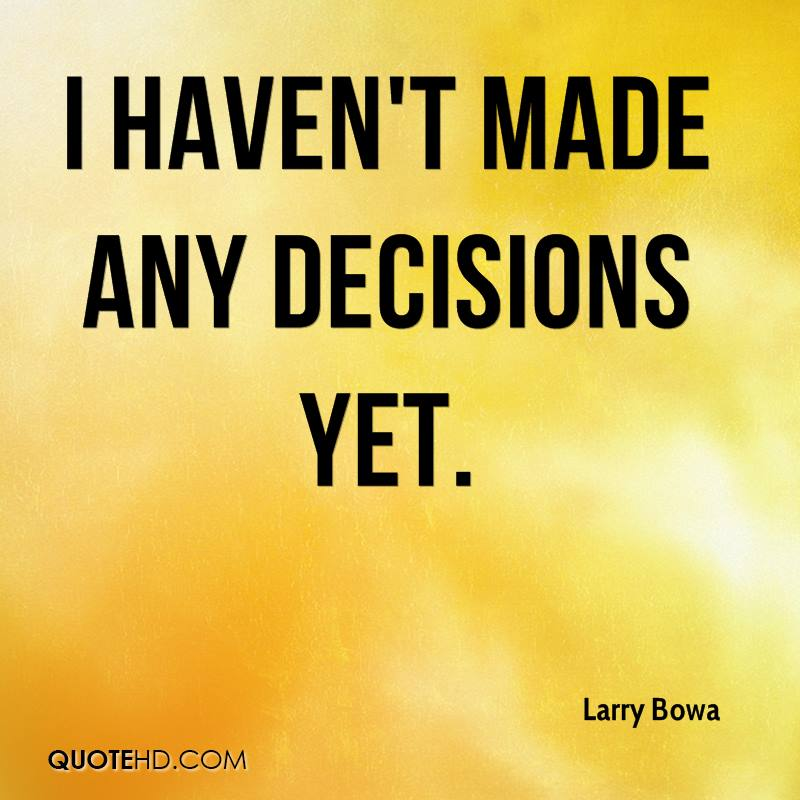 I haven't made any decisions yet.