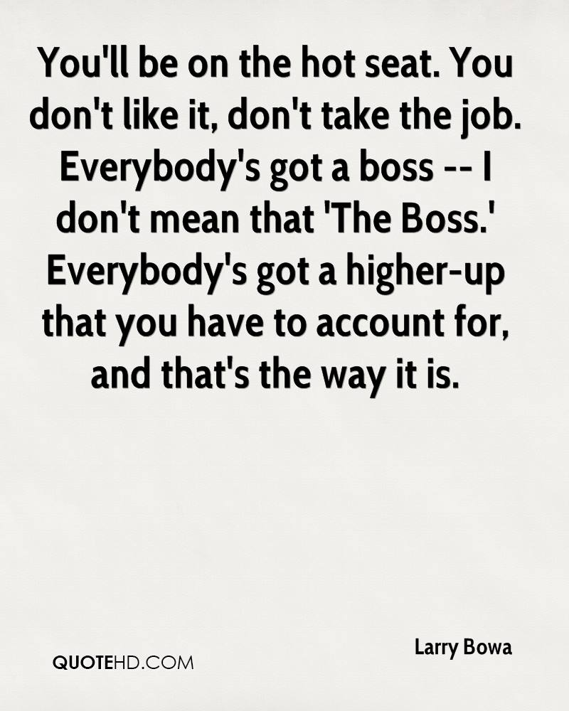 You'll be on the hot seat. You don't like it, don't take the job. Everybody's got a boss -- I don't mean that 'The Boss.' Everybody's got a higher-up that you have to account for, and that's the way it is.