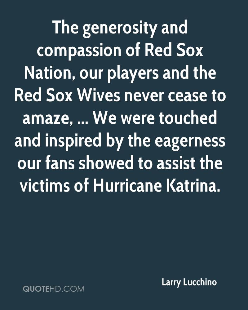 The generosity and compassion of Red Sox Nation, our players and the Red Sox Wives never cease to amaze, ... We were touched and inspired by the eagerness our fans showed to assist the victims of Hurricane Katrina.