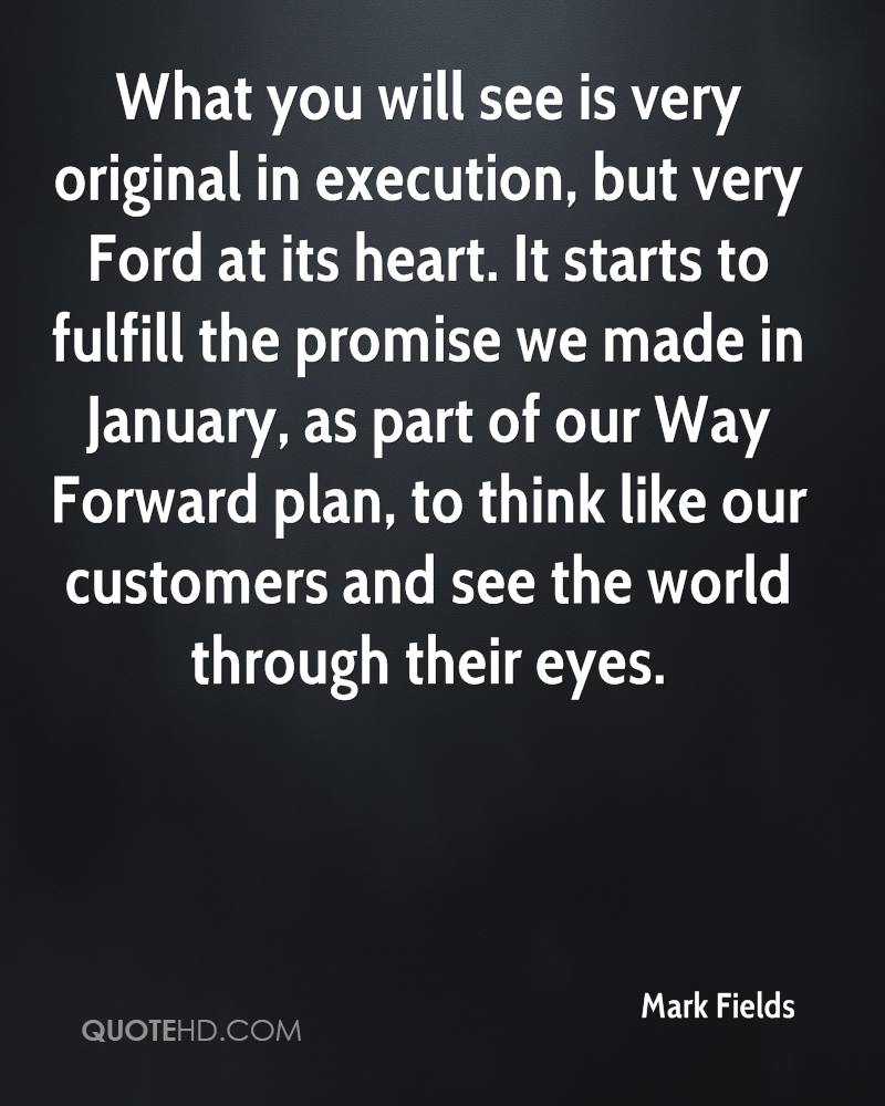 What you will see is very original in execution, but very Ford at its heart. It starts to fulfill the promise we made in January, as part of our Way Forward plan, to think like our customers and see the world through their eyes.