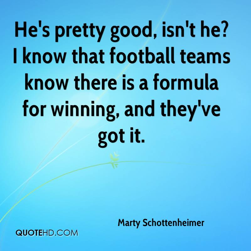 He's pretty good, isn't he? I know that football teams know there is a formula for winning, and they've got it.