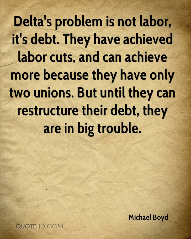 Delta's problem is not labor, it's debt. They have achieved labor cuts, and can achieve more because they have only two unions. But until they can restructure their debt, they are in big trouble.