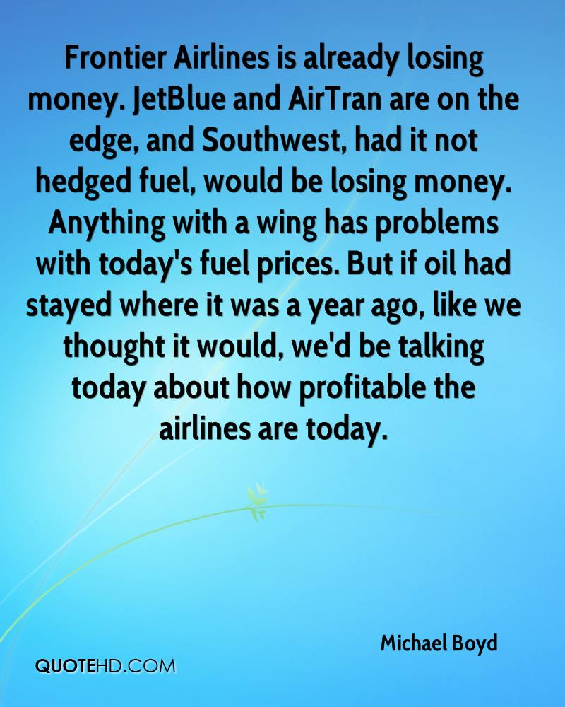 Frontier Airlines is already losing money. JetBlue and AirTran are on the edge, and Southwest, had it not hedged fuel, would be losing money. Anything with a wing has problems with today's fuel prices. But if oil had stayed where it was a year ago, like we thought it would, we'd be talking today about how profitable the airlines are today.