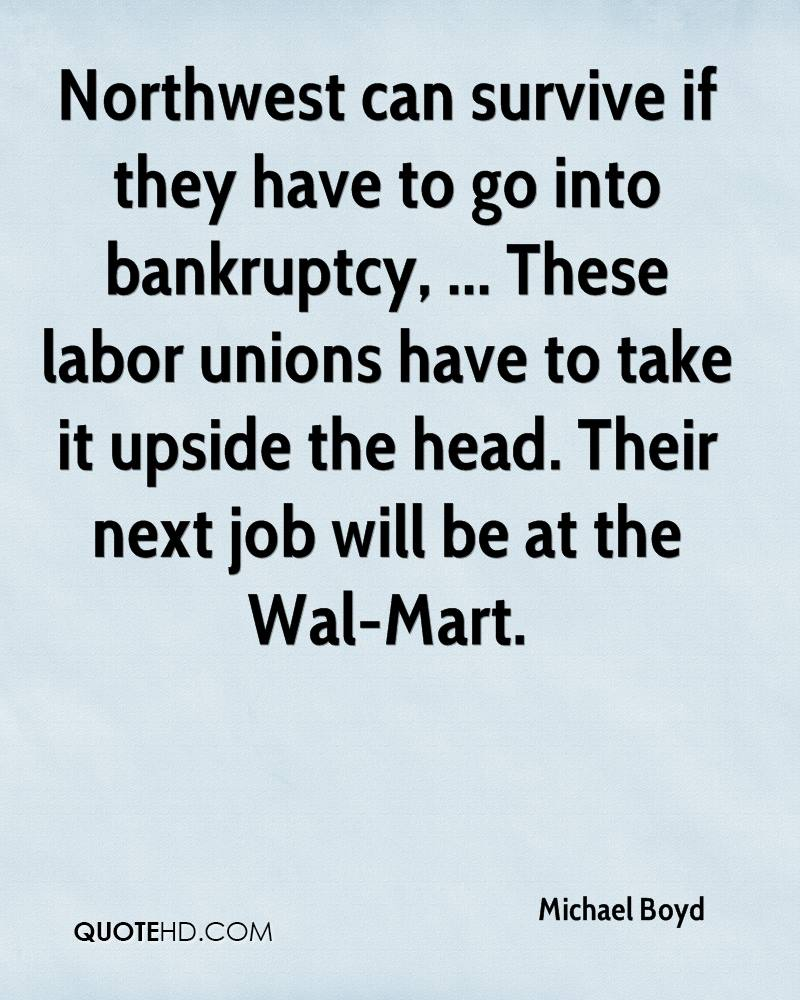 Northwest can survive if they have to go into bankruptcy, ... These labor unions have to take it upside the head. Their next job will be at the Wal-Mart.