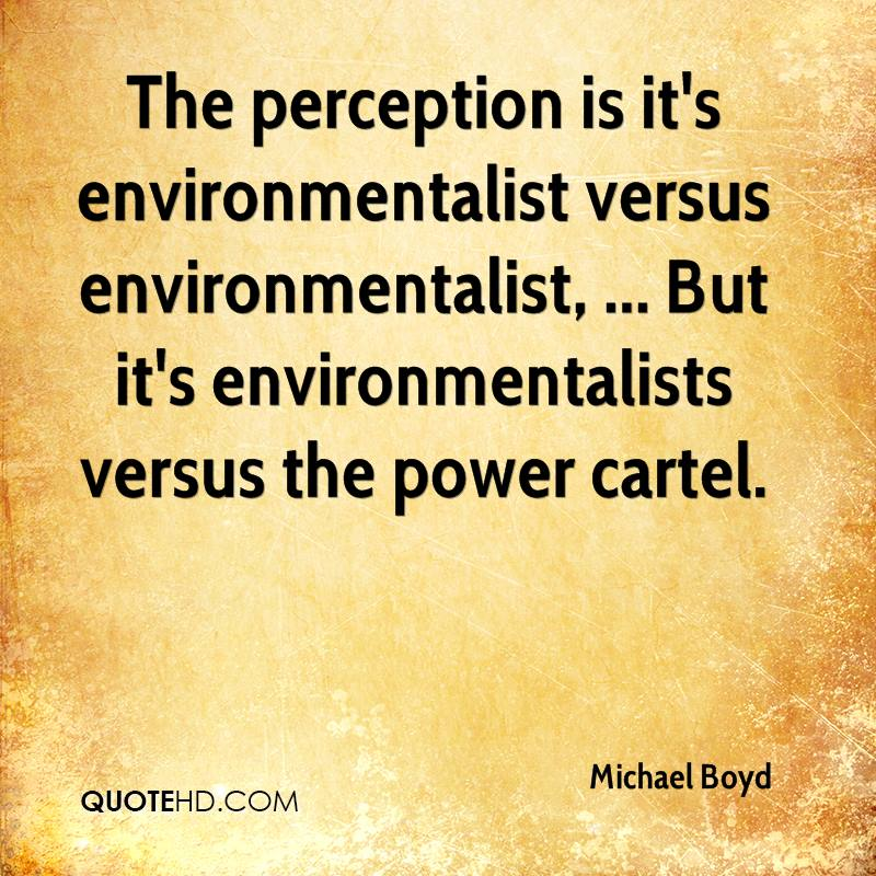 The perception is it's environmentalist versus environmentalist, ... But it's environmentalists versus the power cartel.