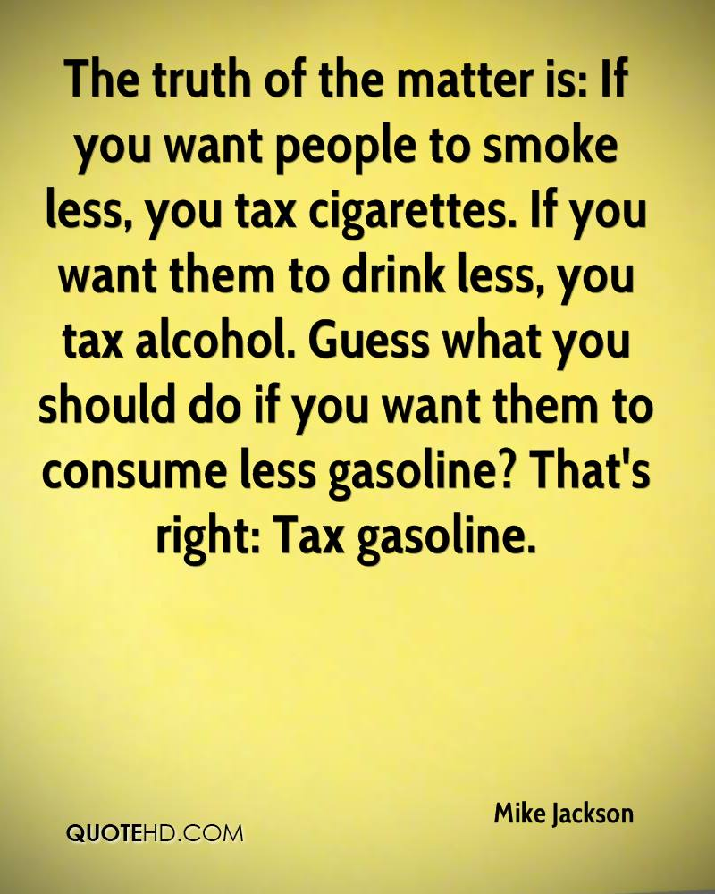 The truth of the matter is: If you want people to smoke less, you tax cigarettes. If you want them to drink less, you tax alcohol. Guess what you should do if you want them to consume less gasoline? That's right: Tax gasoline.