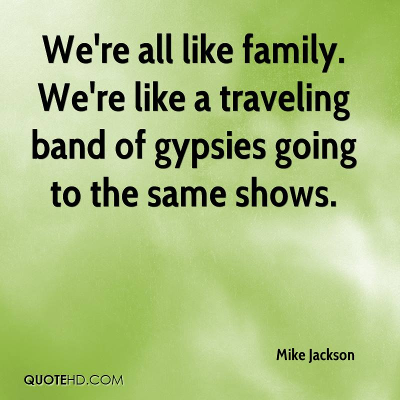 We're all like family. We're like a traveling band of gypsies going to the same shows.