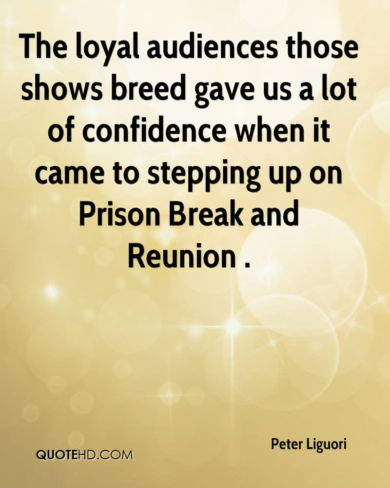 The loyal audiences those shows breed gave us a lot of confidence when it came to stepping up on Prison Break and Reunion .