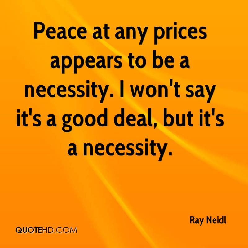 Peace at any prices appears to be a necessity. I won't say it's a good deal, but it's a necessity.