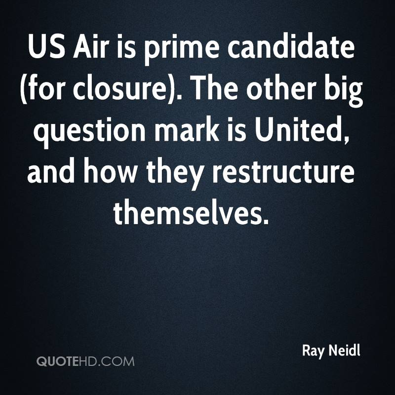 US Air is prime candidate (for closure). The other big question mark is United, and how they restructure themselves.