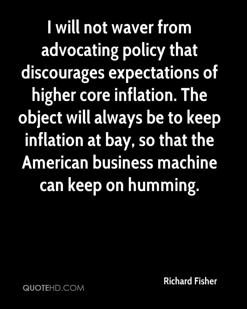 I will not waver from advocating policy that discourages expectations of higher core inflation. The object will always be to keep inflation at bay, so that the American business machine can keep on humming.