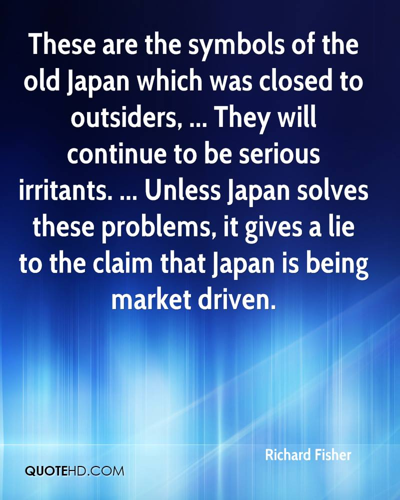 These are the symbols of the old Japan which was closed to outsiders, ... They will continue to be serious irritants. ... Unless Japan solves these problems, it gives a lie to the claim that Japan is being market driven.
