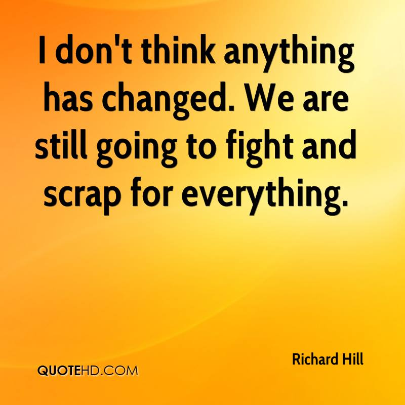 I don't think anything has changed. We are still going to fight and scrap for everything.