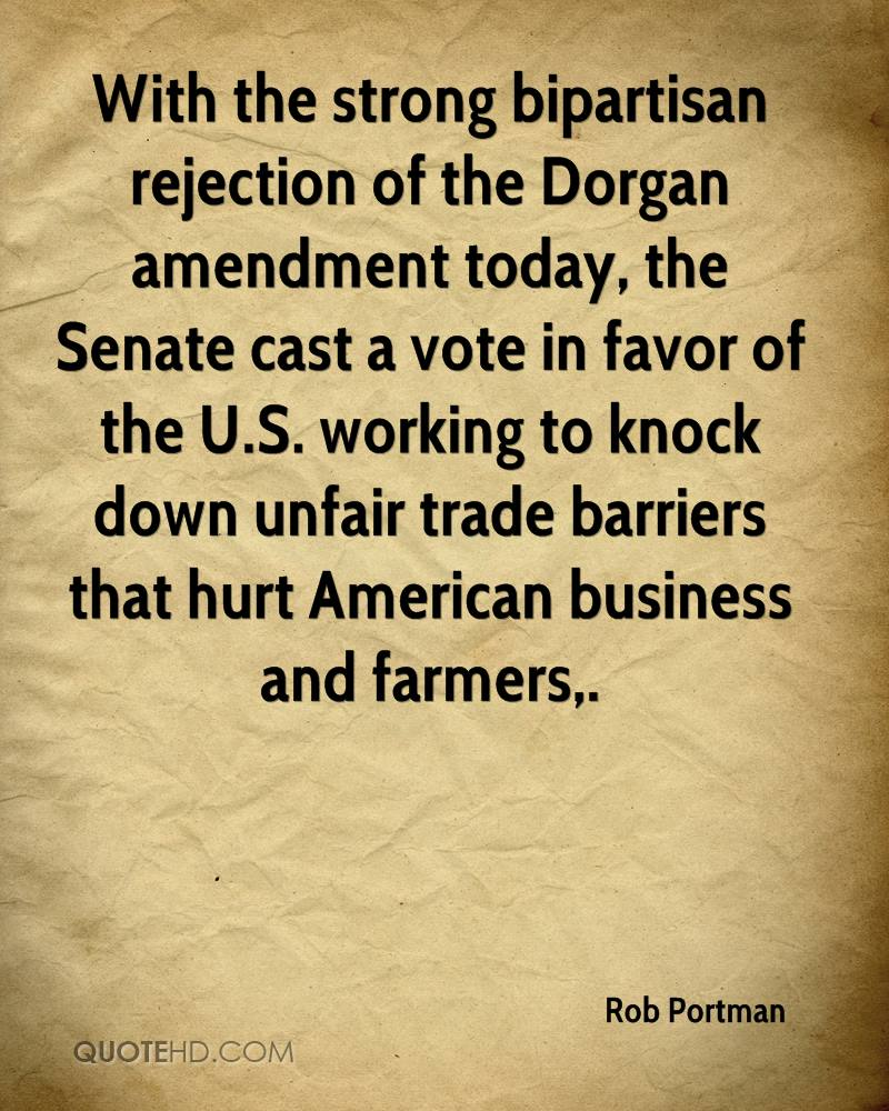 With the strong bipartisan rejection of the Dorgan amendment today, the Senate cast a vote in favor of the U.S. working to knock down unfair trade barriers that hurt American business and farmers.
