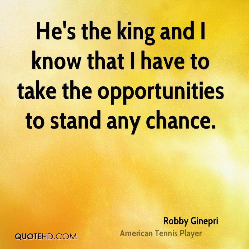 He's the king and I know that I have to take the opportunities to stand any chance.