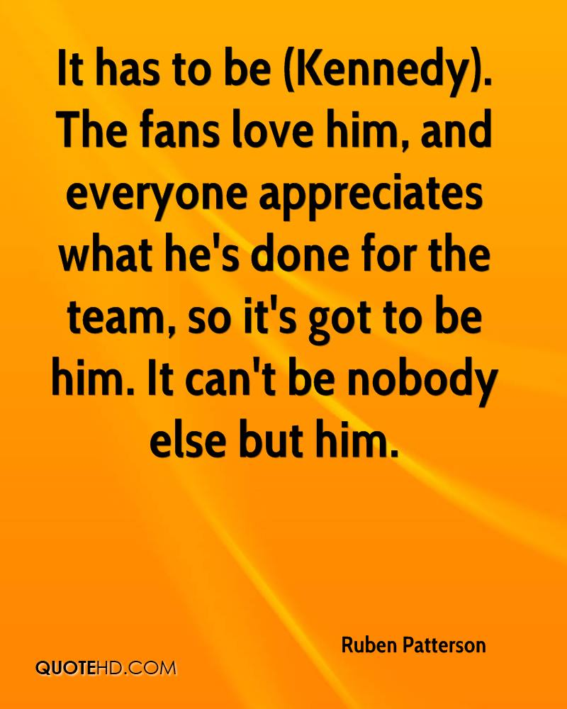 It has to be (Kennedy). The fans love him, and everyone appreciates what he's done for the team, so it's got to be him. It can't be nobody else but him.