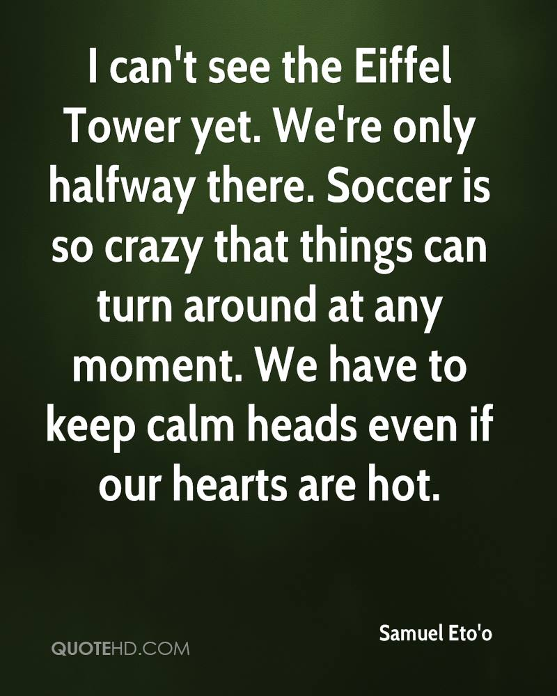 I can't see the Eiffel Tower yet. We're only halfway there. Soccer is so crazy that things can turn around at any moment. We have to keep calm heads even if our hearts are hot.