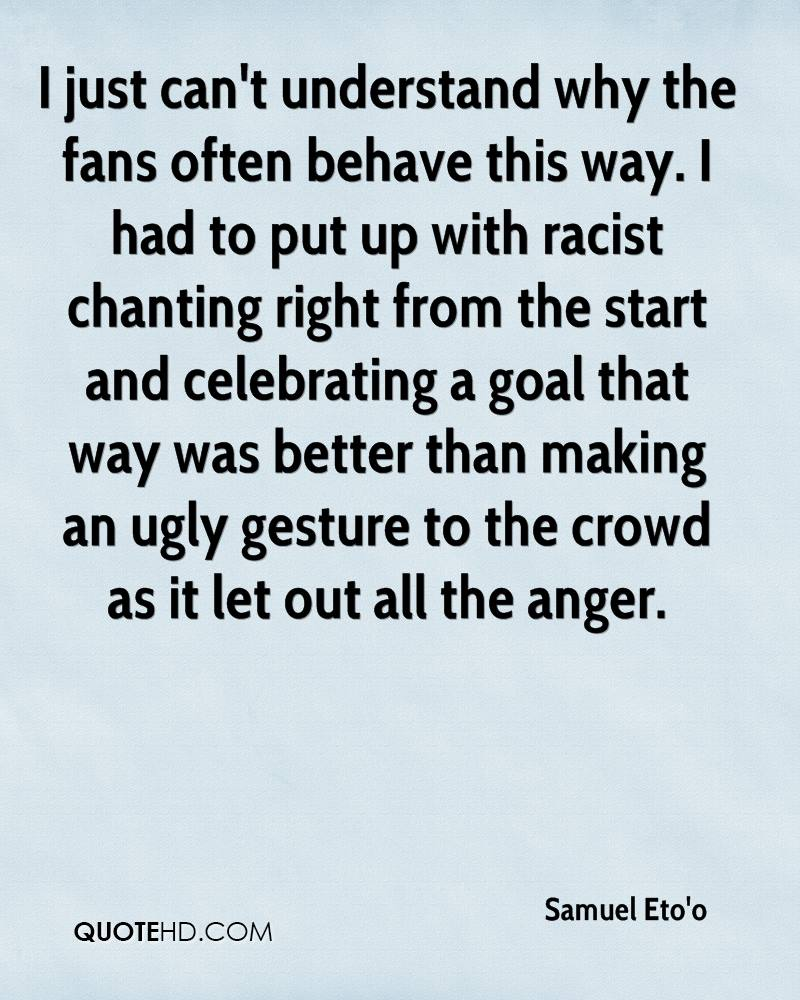 I just can't understand why the fans often behave this way. I had to put up with racist chanting right from the start and celebrating a goal that way was better than making an ugly gesture to the crowd as it let out all the anger.