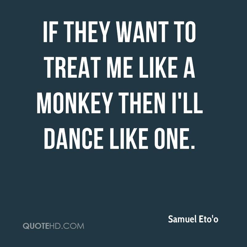 If they want to treat me like a monkey then I'll dance like one.