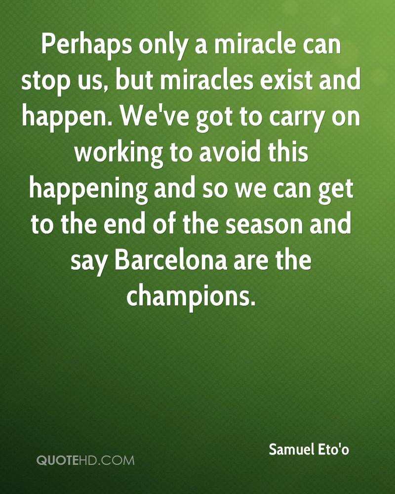 Perhaps only a miracle can stop us, but miracles exist and happen. We've got to carry on working to avoid this happening and so we can get to the end of the season and say Barcelona are the champions.