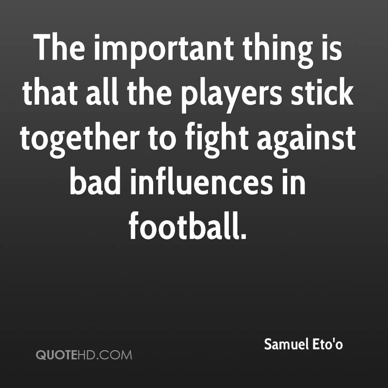 The important thing is that all the players stick together to fight against bad influences in football.