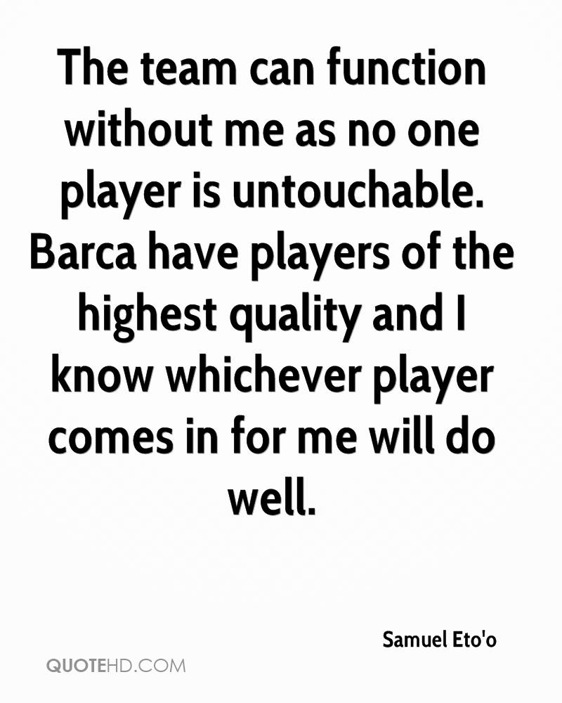 The team can function without me as no one player is untouchable. Barca have players of the highest quality and I know whichever player comes in for me will do well.