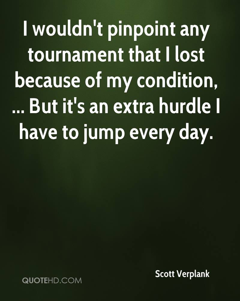 I wouldn't pinpoint any tournament that I lost because of my condition, ... But it's an extra hurdle I have to jump every day.
